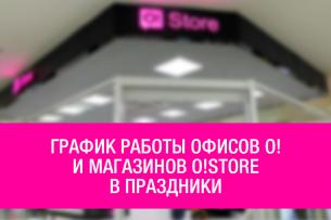 График работы офисов О! и магазинов O!Store в праздники