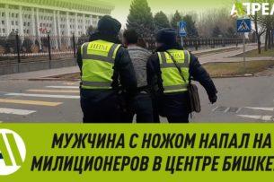 В центре Бишкека мужчина напал на сотрудников патрульной милиции с ножом (видео)